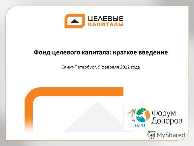 Фонд целевого капитала: краткое введение Санкт-Петербург, 9 февраля 2012 года