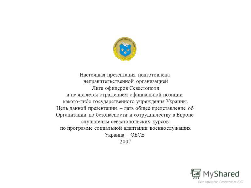 Лига офицеров Севастополя 2007 Настоящая презентация подготовлена неправительственной организацией Лига офицеров Севастополя и не является отражением официальной позиции какого-либо государственного учреждения Украины. Цель данной презентации – дать