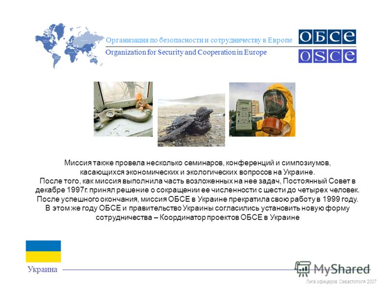 Лига офицеров Севастополя 2007 Организация по безопасности и сотрудничеству в Европе Organization for Security and Cooperation in Europe Украина Миссия также провела несколько семинаров, конференций и симпозиумов, касающихся экономических и экологиче
