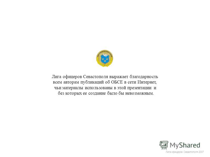 Лига офицеров Севастополя 2007 Лига офицеров Севастополя выражает благодарность всем авторам публикаций об ОБСЕ в сети Интернет, чьи материалы использованы в этой презентации и без которых ее создание было бы невозможным.