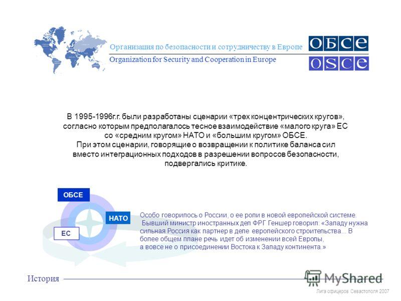 Лига офицеров Севастополя 2007 Организация по безопасности и сотрудничеству в Европе Organization for Security and Cooperation in Europe История В 1995-1996г.г. были разработаны сценарии «трех концентрических кругов», согласно которым предполагалось