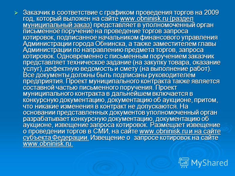 Заказчик в соответствие с графиком проведения торгов на 2009 год, который выложен на сайте www.obninisk.ru (раздел муниципальный заказ) представляет в уполномоченный орган письменное поручение на проведение торгов запроса котировок, подписанное начал