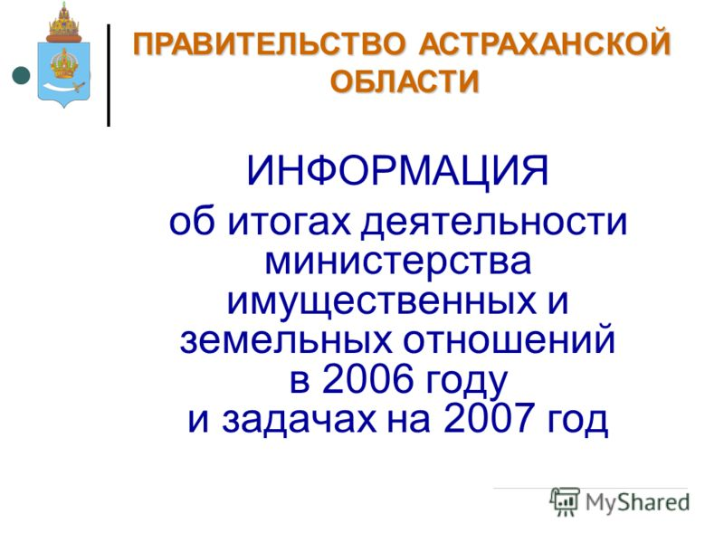 ИНФОРМАЦИЯ об итогах деятельности министерства имущественных и земельных отношений в 2006 году и задачах на 2007 год ПРАВИТЕЛЬСТВО АСТРАХАНСКОЙ ОБЛАСТИ 13 апреля 2007 г.