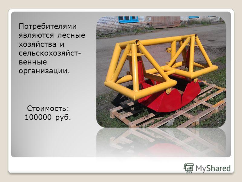 Потребителями являются лесные хозяйства и сельскохозяйст- венные организации. Стоимость: 100000 руб.