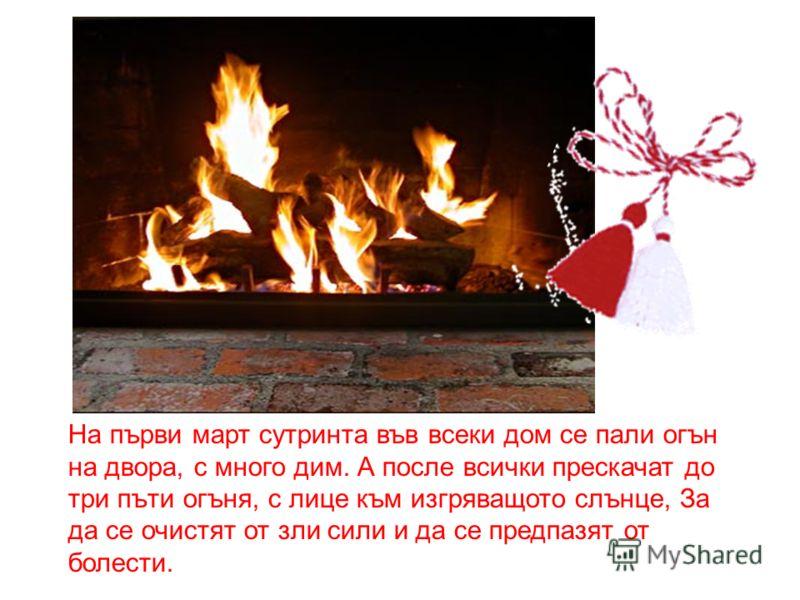На първи март сутринта във всеки дом се пали огън на двора, с много дим. А после всички прескачат до три пъти огъня, с лице към изгряващото слънце, За да се очистят от зли сили и да се предпазят от болести.