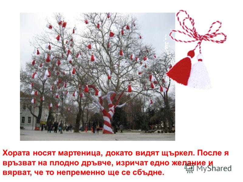 Хората носят мартеница, докато видят щъркел. После я връзват на плодно дръвче, изричат едно желание и вярват, че то непременно ще се сбъдне.
