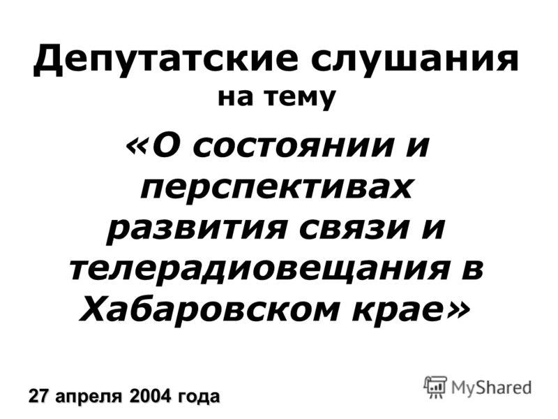 Депутатские слушания на тему «О состоянии и перспективах развития связи и телерадиовещания в Хабаровском крае» 27 апреля 2004 года