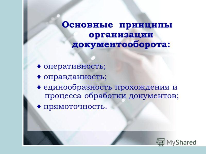 Основные принципы организации документооборота: оперативность; оправданность; единообразность прохождения и процесса обработки документов; прямоточность.