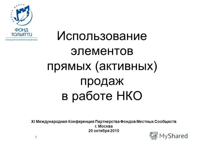 1 Использование элементов прямых (активных) продаж в работе НКО XI Международная Конференция Партнерства Фондов Местных Сообществ г. Москва 20 октября 2010