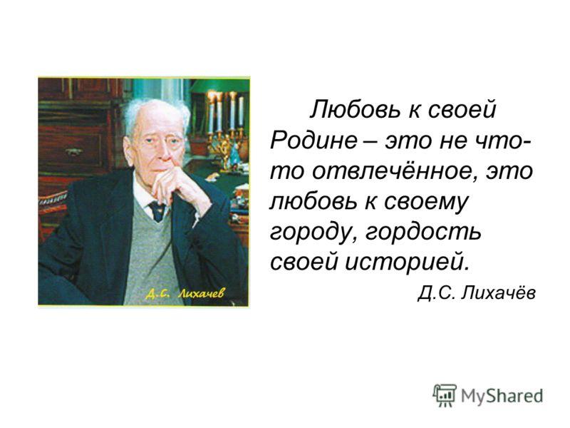 Любовь к своей Родине – это не что- то отвлечённое, это любовь к своему городу, гордость своей историей. Д.С. Лихачёв