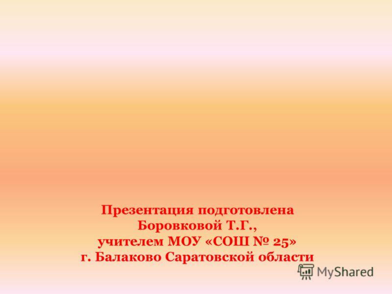 Презентация подготовлена Боровковой Т.Г., учителем МОУ «СОШ 25» г. Балаково Саратовской области