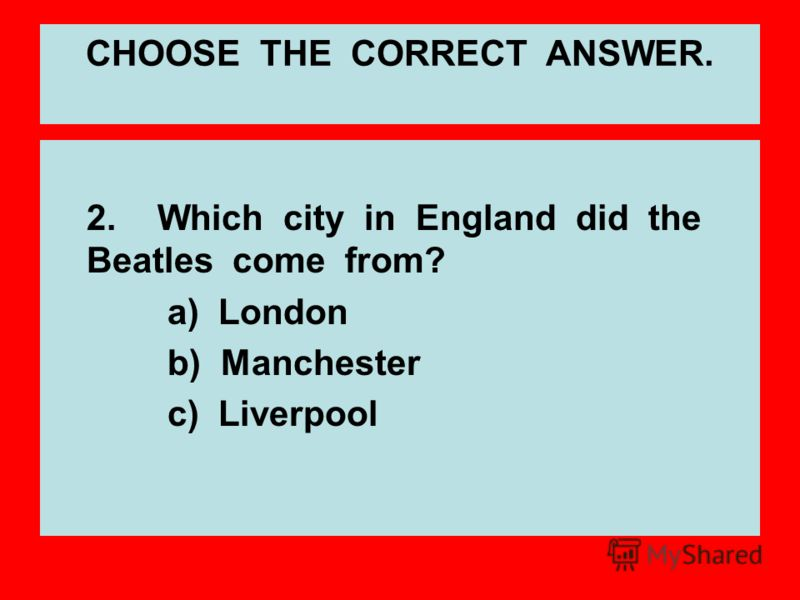 2.Which city in England did the Beatles come from? a) London b) Manchester c) Liverpool CHOOSE THE CORRECT ANSWER.