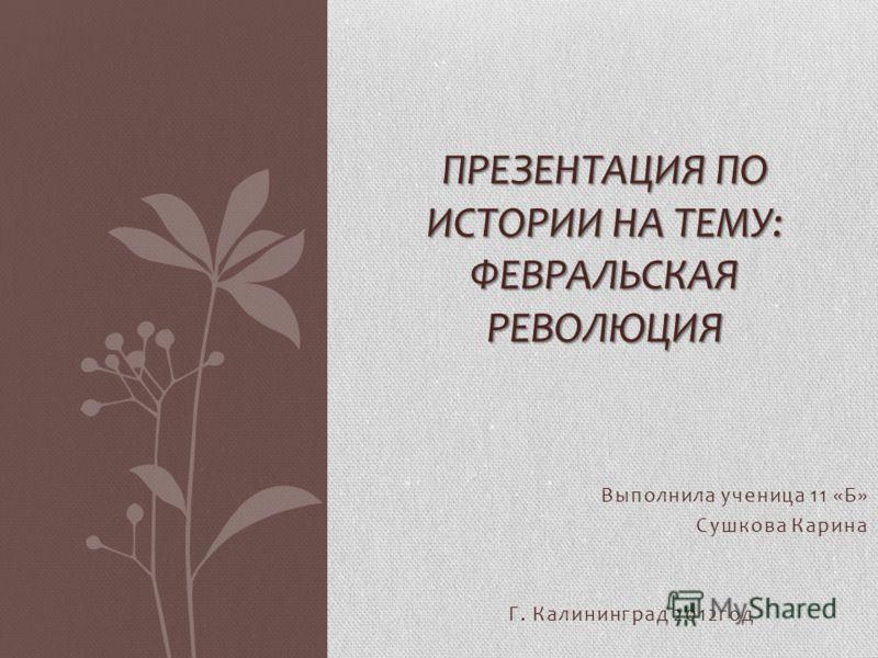 Выполнила ученица 11 «Б» Сушкова Карина Г. Калининград 2012год ПРЕЗЕНТАЦИЯ ПО ИСТОРИИ НА ТЕМУ: ФЕВРАЛЬСКАЯ РЕВОЛЮЦИЯ