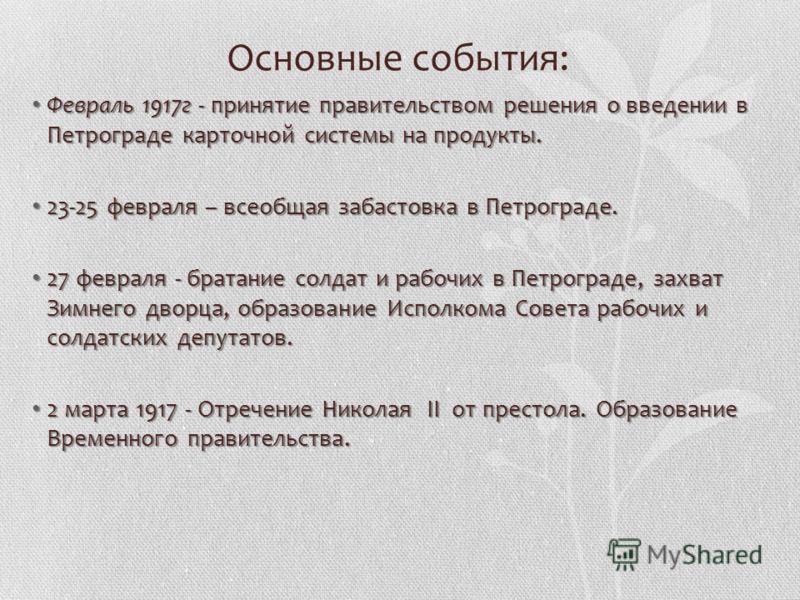 Основные события: Февраль 1917г - принятие правительством решения о введении в Петрограде карточной системы на продукты. Февраль 1917г - принятие правительством решения о введении в Петрограде карточной системы на продукты. 23-25 февраля – всеобщая з