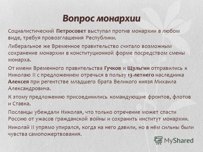 Вопрос монархии Социалистический Петросовет выступал против монархии в любом виде, требуя провозглашения Республики. Либеральное же Временное правительство считало возможным сохранение монархии в конституционной форме посредством смены монарха. От им