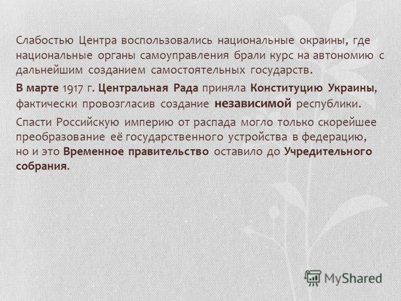 Слабостью Центра воспользовались национальные окраины, где национальные органы самоуправления брали курс на автономию с дальнейшим созданием самостоятельных государств. В марте 1917 г. Центральная Рада приняла Конституцию Украины, фактически провозгл