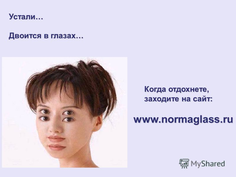 Устали… Двоится в глазах… Когда отдохнете, Когда отдохнете, заходите на сайт: заходите на сайт:www.normaglass.ru