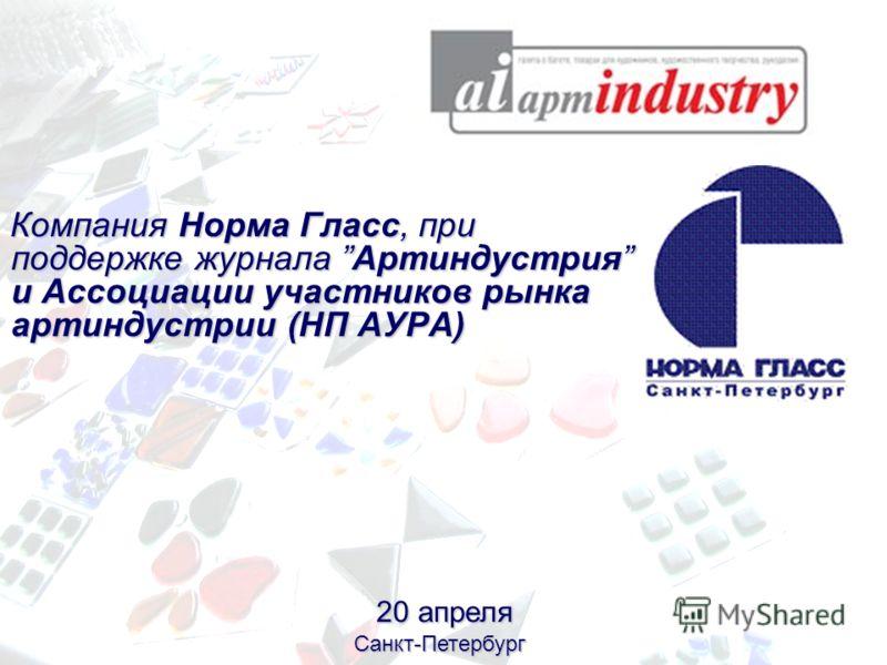 Компания Норма Гласс, при поддержке журнала Артиндустрия и Ассоциации участников рынка артиндустрии (НП АУРА) 20 апреля Санкт-Петербург