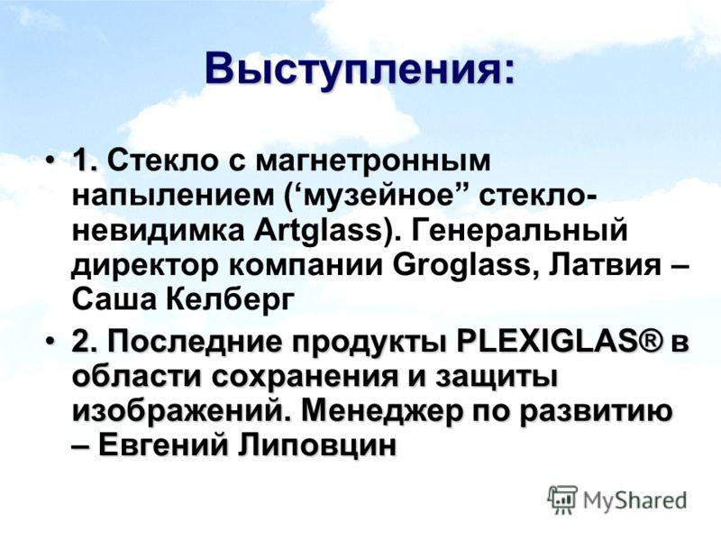 Выступления: 1.1. Стекло с магнетронным напылением (музейное стекло- невидимка Artglass). Генеральный директор компании Groglass, Латвия – Саша Келберг 2. Последние продукты PLEXIGLAS® в области сохранения и защиты изображений. Менеджер по развитию –