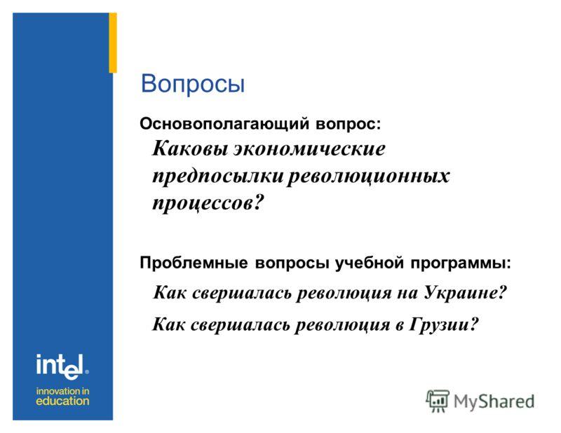 Вопросы Основополагающий вопрос: Каковы экономические предпосылки революционных процессов? Проблемные вопросы учебной программы: Как свершалась революция на Украине? Как свершалась революция в Грузии?