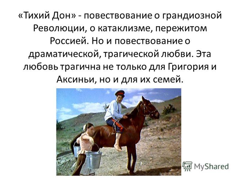 «Тихий Дон» - повествование о грандиозной Революции, о катаклизме, пережитом Россией. Но и повествование о драматической, трагической любви. Эта любовь трагична не только для Григория и Аксиньи, но и для их семей.