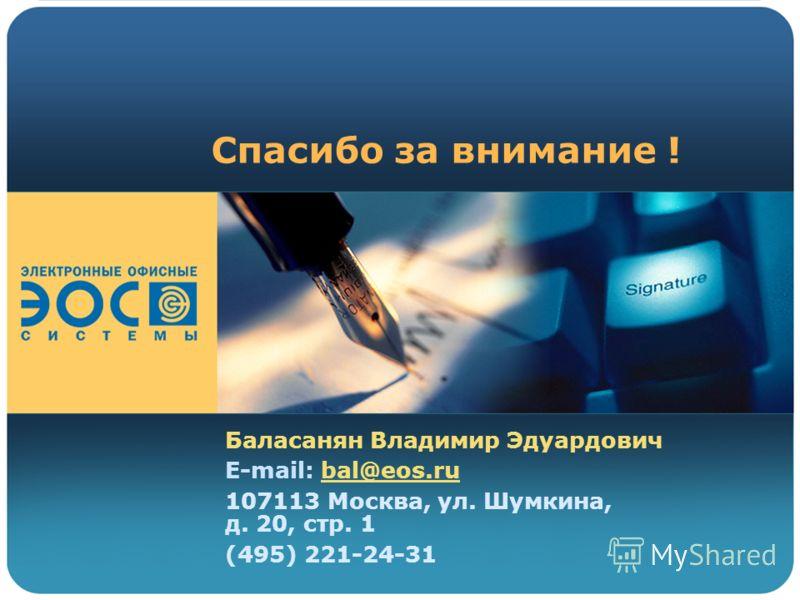 Спасибо за внимание ! Баласанян Владимир Эдуардович E-mail: bal@eos.ru 107113 Москва, ул. Шумкина, д. 20, стр. 1 (495) 221-24-31