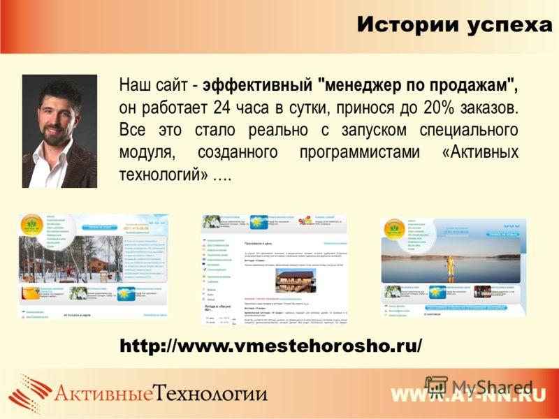 Истории успеха http://www.vmestehorosho.ru/ Наш сайт - эффективный менеджер по продажам, он работает 24 часа в сутки, принося до 20% заказов. Все это стало реально с запуском специального модуля, созданного программистами «Активных технологий» ….