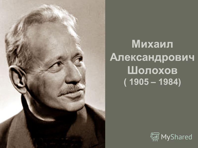 Михаил Александрович Шолохов ( 1905 – 1984)