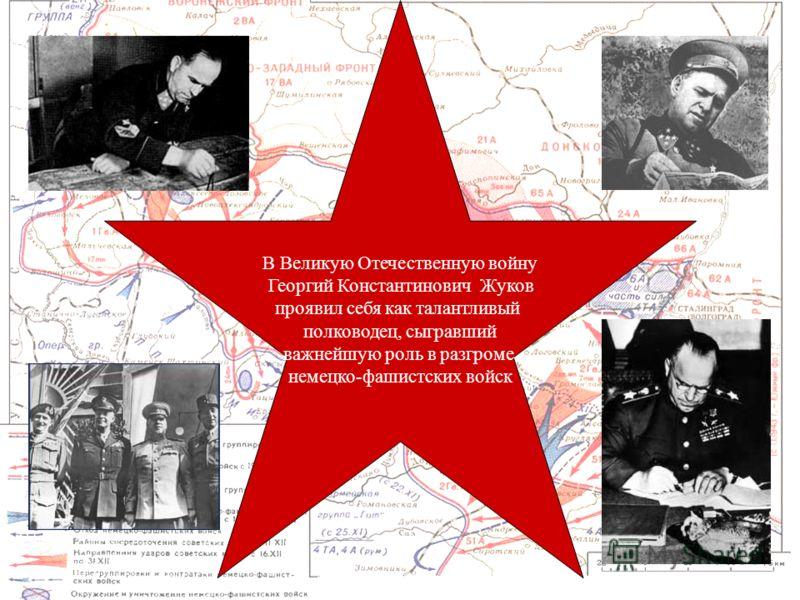 В Великую Отечественную войну Георгий Константинович Жуков проявил себя как талантливый полководец, сыгравший важнейшую роль в разгроме немецко-фашистских войск