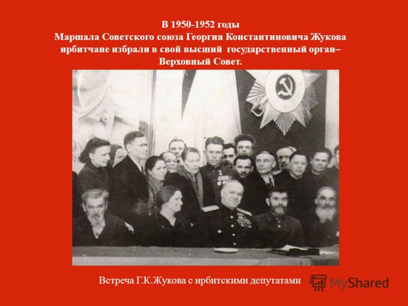 Встреча Г.К.Жукова с ирбитскими депутатами В 1950-1952 годы Маршала Советского союза Георгия Константиновича Жукова ирбитчане избрали в свой высший государственный орган– Верховный Совет.
