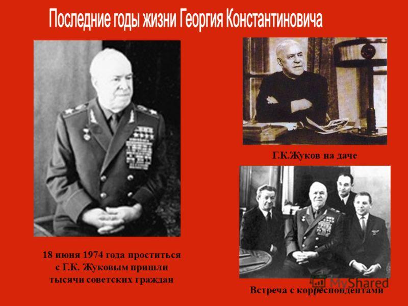 18 июня 1974 года проститься с Г.К. Жуковым пришли тысячи советских граждан Г.К.Жуков на даче Встреча с корреспондентами
