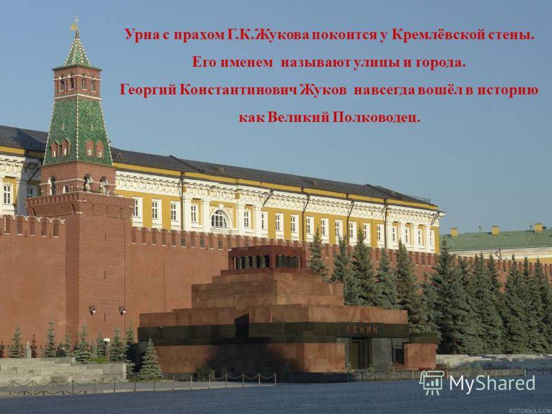 Урна с прахом Г.К.Жукова покоится у Кремлёвской стены. Его именем называют улицы и города. Георгий Константинович Жуков навсегда вошёл в историю как Великий Полководец.
