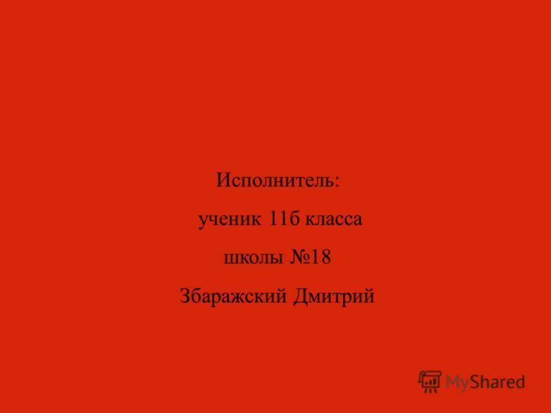 Исполнитель: ученик 11б класса школы 18 Збаражский Дмитрий
