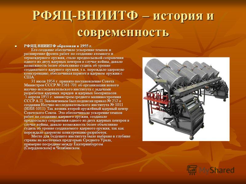 РФЯЦ-ВНИИТФ – история и современность РФЯЦ-ВНИИТФ образован в 1955 г. Его создание обеспечило ускорение темпов и расширение фронта работ по созданию атомного и термоядерного оружия, стало предпосылкой сохранения одного из двух ядерных центров в случа