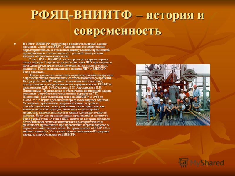 РФЯЦ-ВНИИТФ – история и современность В 1966 г. ВНИИТФ приступил к разработке мирных ядерно- взрывных устройств (ЯВУ), обладающих специфическими характеристиками, соответствующими условиям применений, принципиально отличающимся от условий эксплуатаци