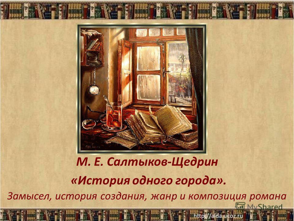 М. Е. Салтыков-Щедрин «История одного города». Замысел, история создания, жанр и композиция романа