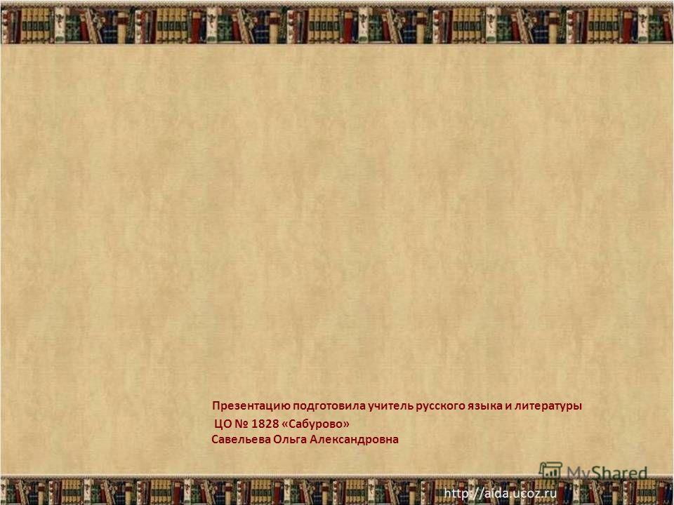 Презентацию подготовила учитель русского языка и литературы ЦО 1828 «Сабурово» Савельева Ольга Александровна