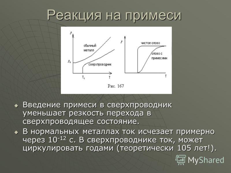 Реакция на примеси Введение примеси в сверхпроводник уменьшает резкость перехода в сверхпроводящее состояние. Введение примеси в сверхпроводник уменьшает резкость перехода в сверхпроводящее состояние. В нормальных металлах ток исчезает примерно через
