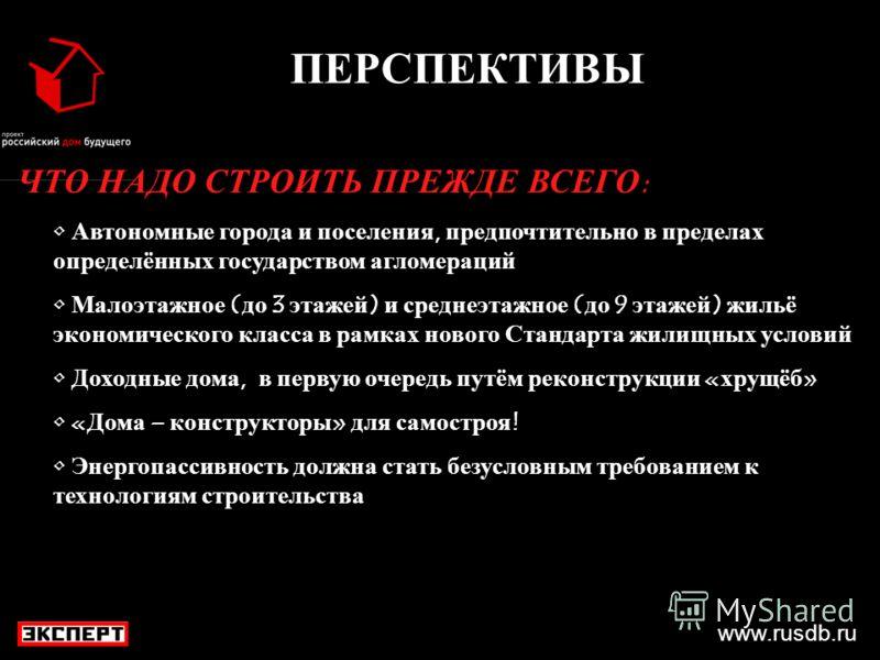 www.rusdb.ru ПЕРСПЕКТИВЫ ЧТО НАДО СТРОИТЬ ПРЕЖДЕ ВСЕГО: Автономные города и поселения, предпочтительно в пределах определённых государством агломераций Малоэтажное (до 3 этажей) и среднеэтажное (до 9 этажей) жильё экономического класса в рамках новог