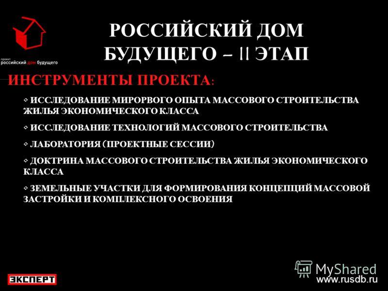 www.rusdb.ru РОССИЙСКИЙ ДОМ БУДУЩЕГО – II ЭТАП ИНСТРУМЕНТЫ ПРОЕКТА: ИССЛЕДОВАНИЕ МИРОРВОГО ОПЫТА МАССОВОГО СТРОИТЕЛЬСТВА ЖИЛЬЯ ЭКОНОМИЧЕСКОГО КЛАССА ИССЛЕДОВАНИЕ ТЕХНОЛОГИЙ МАССОВОГО СТРОИТЕЛЬСТВА ЛАБОРАТОРИЯ (ПРОЕКТНЫЕ СЕССИИ) ДОКТРИНА МАССОВОГО СТР