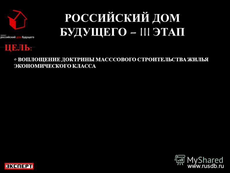 www.rusdb.ru РОССИЙСКИЙ ДОМ БУДУЩЕГО – III ЭТАП ЦЕЛЬ: ВОПЛОЩЕНИЕ ДОКТРИНЫ МАСССОВОГО СТРОИТЕЛЬСТВА ЖИЛЬЯ ЭКОНОМИЧЕСКОГО КЛАССА