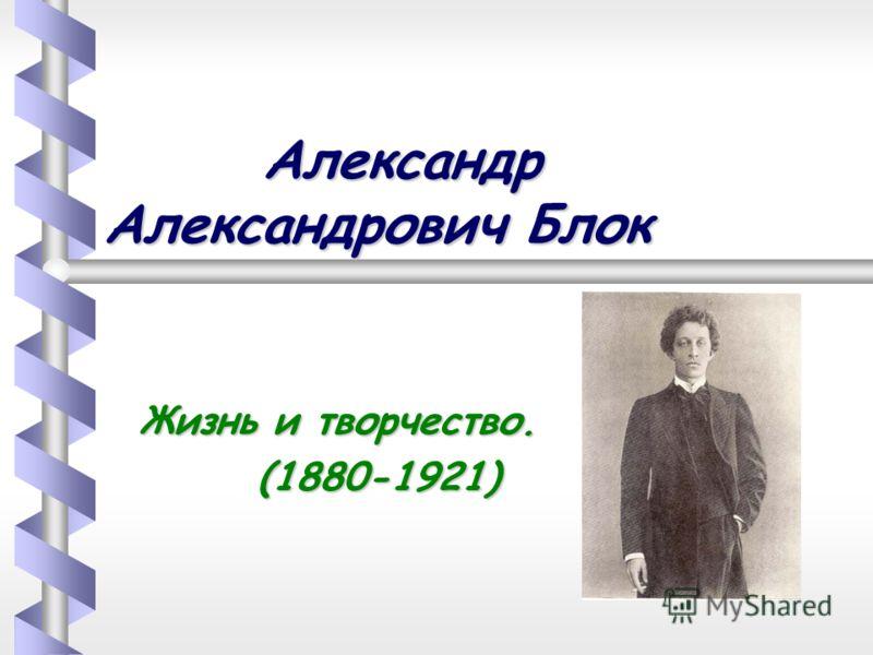 Александр Александрович Блок Александр Александрович Блок Жизнь и творчество. (1880-1921) (1880-1921)