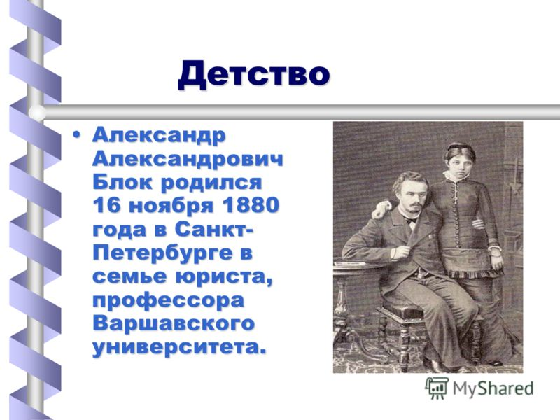 Детство Детство Александр Александрович Блок родился 16 ноября 1880 года в Санкт- Петербурге в семье юриста, профессора Варшавского университета.Александр Александрович Блок родился 16 ноября 1880 года в Санкт- Петербурге в семье юриста, профессора В