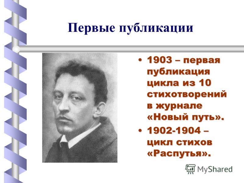 1903 – первая публикация цикла из 10 стихотворений в журнале «Новый путь». 1902-1904 – цикл стихов «Распутья». Первые публикации