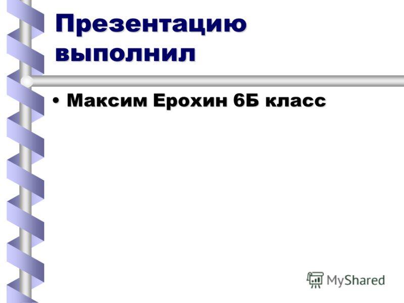 Презентацию выполнил Максим Ерохин 6Б классМаксим Ерохин 6Б класс