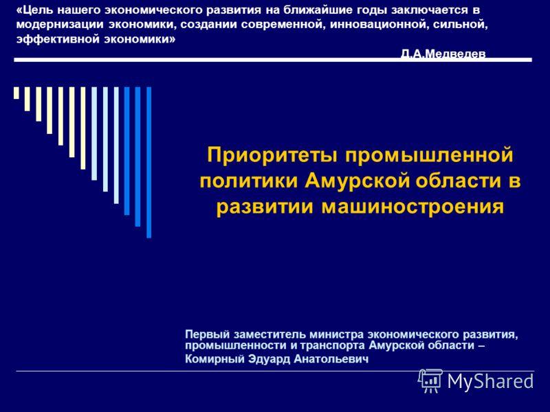 «Цель нашего экономического развития на ближайшие годы заключается в модернизации экономики, создании современной, инновационной, сильной, эффективной экономики» Д.А.Медведев Первый заместитель министра экономического развития, промышленности и транс