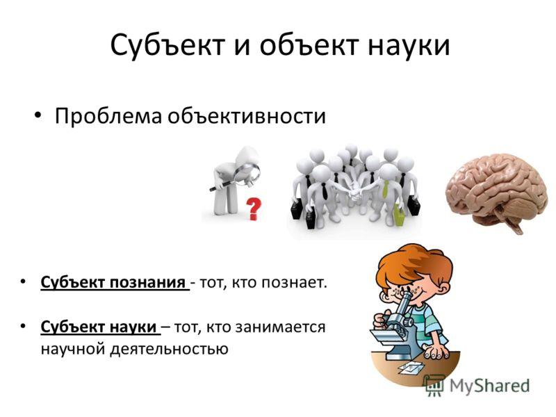 Проблема объективности Субъект и объект науки Субъект познания - тот, кто познает. Субъект науки – тот, кто занимается научной деятельностью