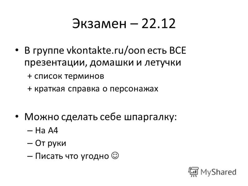 Экзамен – 22.12 В группе vkontakte.ru/oon есть ВСЕ презентации, домашки и летучки + список терминов + краткая справка о персонажах Можно сделать себе шпаргалку: – На А4 – От руки – Писать что угодно