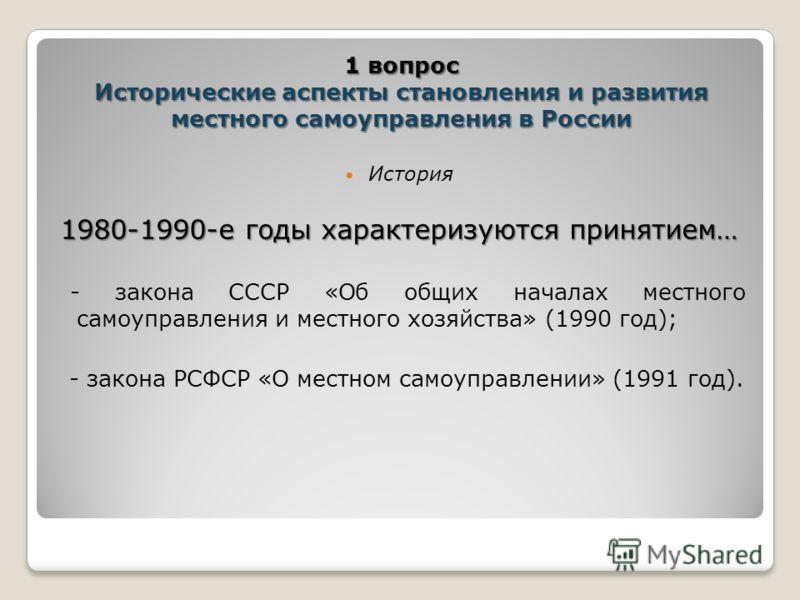 История 1980-1990-е годы характеризуются принятием… - закона СССР «Об общих началах местного самоуправления и местного хозяйства» (1990 год); - закона