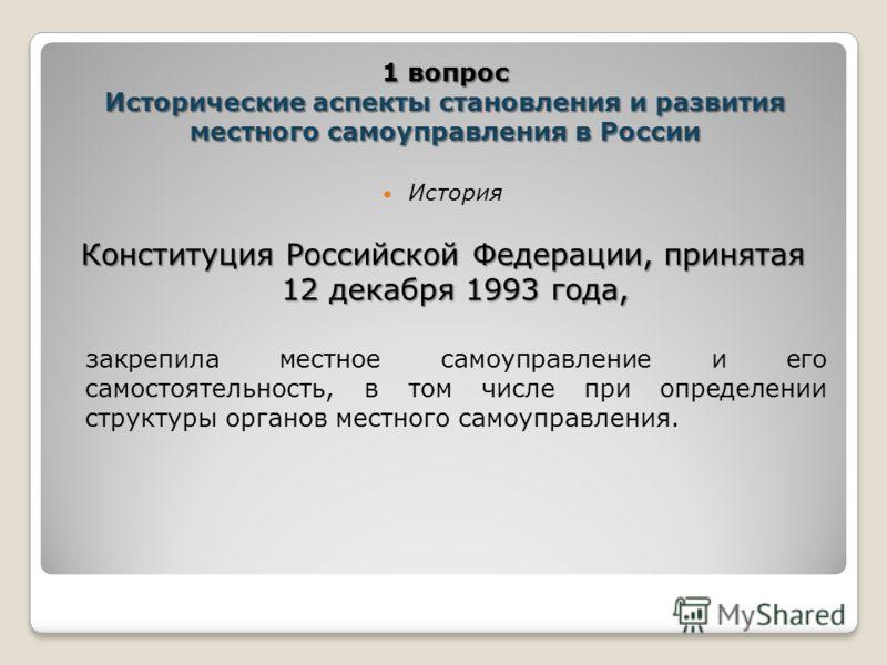 История Конституция Российской Федерации, принятая 12 декабря 1993 года, закрепила местное самоуправление и его самостоятельность, в том числе при определении структуры органов местного самоуправления. 1 вопрос Исторические аспекты становления и разв